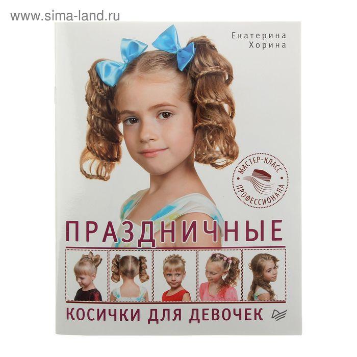 Праздничные косички для девочек. Мастер-класс профессионала. Автор: Хорина Е.О.