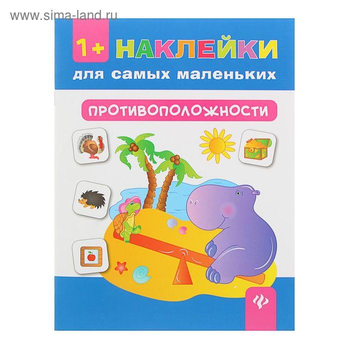 """Наклейки для самых маленьких """"Противоположности"""" 8стр Изд 2е"""