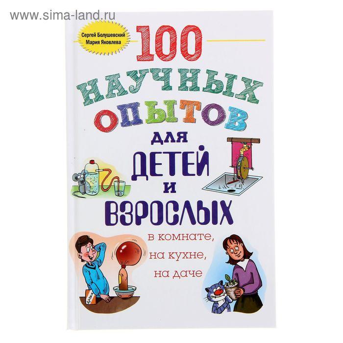 100 научных опытов для детей и взрослых в комнате, на кухне, на даче. Автор: Болушевский С.В., Яковлева М.А.