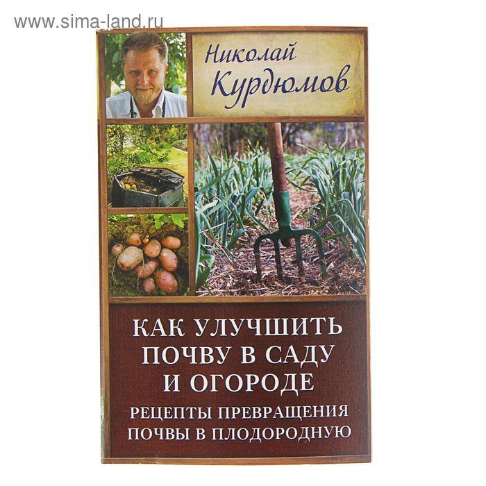 Как улучшить почву в саду и огороде. Рецепты превращения почвы в плодородную. Автор: Курдюмов Н.И.