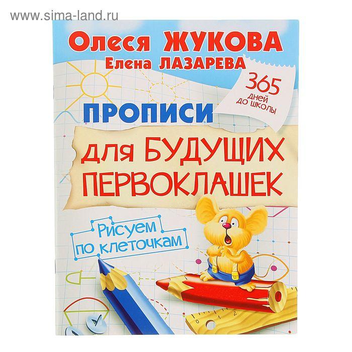 Прописи для будущих первоклашек. Рисуем по клеточкам. Автор: Жукова О.С.