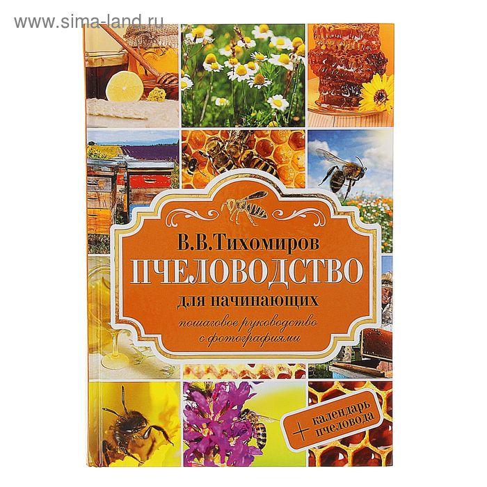 Пчеловодство для начинающих. Пошаговое руководство для начинающих. Автор: Тихомиров В.