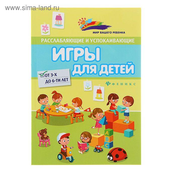 Расслабляющие и успокаивающие игры для детей от 3-х до 6-ти лет. Автор: Лучинкина А.И.