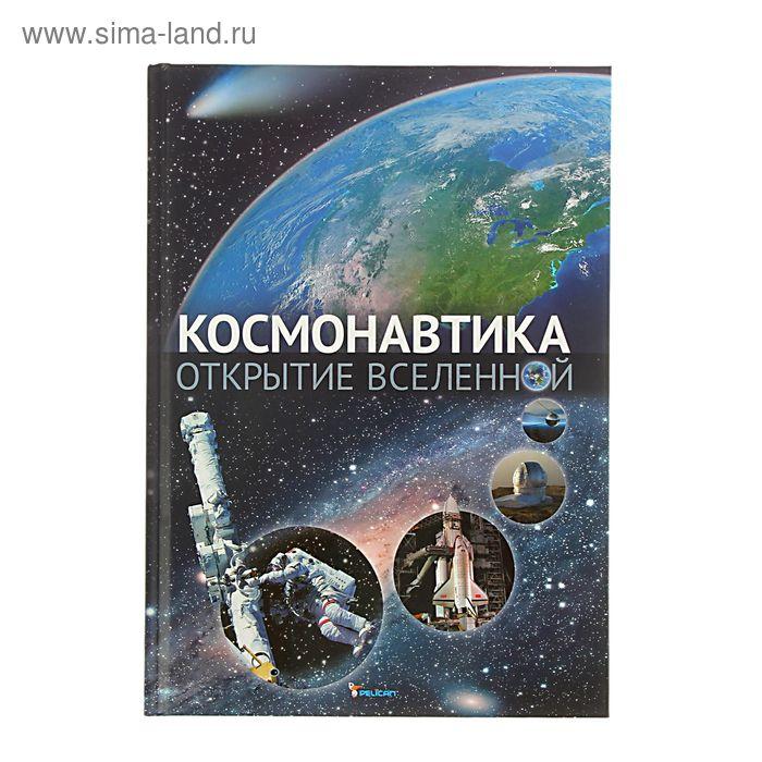 Космонавтика. Открытие Вселенной. Автор: Железняк Г.
