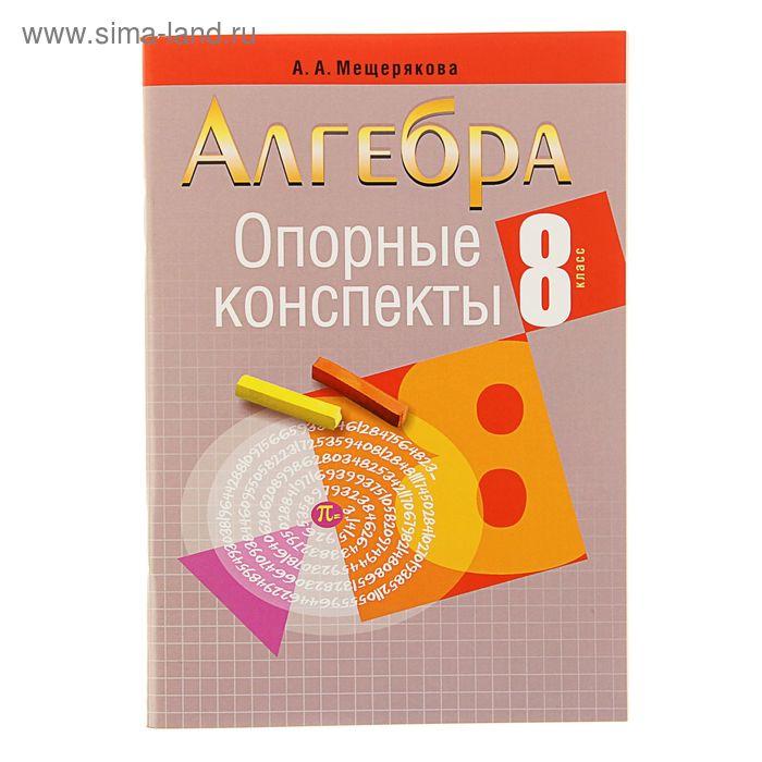 Опорные конспекты. Алгебра 8 класс. Автор: Мещерякова А.А.
