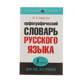 Орфографический словарь русского языка для тех, кто учится. Автор: Алабугина Ю.В.