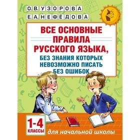 Все основные правила русского языка, без знания которых невозможно писать без ошибок. 1-4 классы. Автор: Узорова О.В.