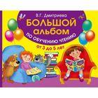 Большой альбом по обучению чтению от 3 до 5 лет. Автор: Дмитриева В.Г.
