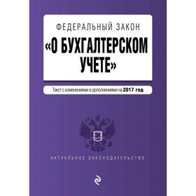 Федеральный закон 'О бухгалтерском учете': текст с изм. и доп. на 2017 год Ош