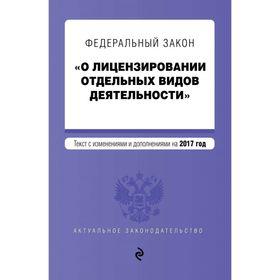 Федеральный закон 'О лицензировании отдельных видов деятельности'. Текст с изменениями и дополнениями на 2017 г. Ош