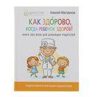 Как здорово, когда ребёнок здоров! Книга обо всём для думающих родителей. Автор: Мастрюков А.
