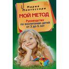 Мой метод. руководство по воспитанию детей от 3 до 6 лет. Автор: Монтессори М.