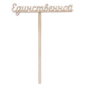 Топпер 'Единственной' из фанеры, 12х3 см (ТПР-257) Ош