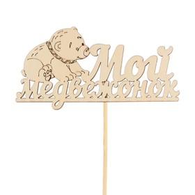 Топпер 'Мой медвежонок' из фанеры, 12х6 см, неокрашен., на палочке Ош