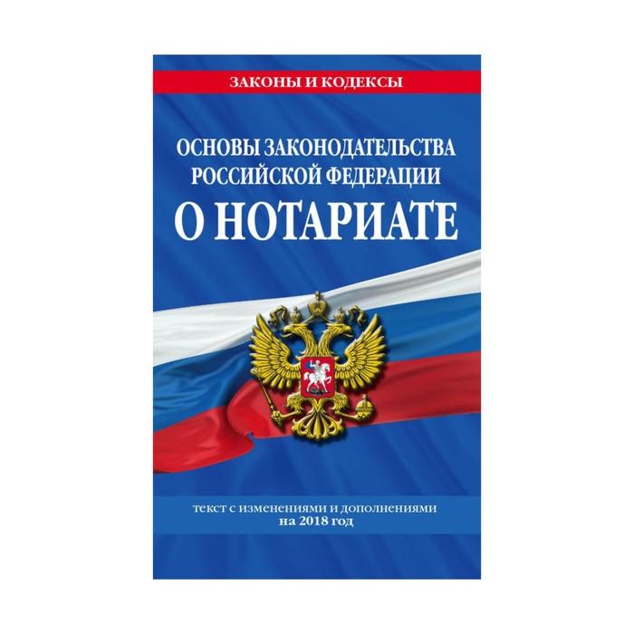 мЗиК. Основы законодательства Российской Федерации о нотариате: текст с изм и доп на 2018г