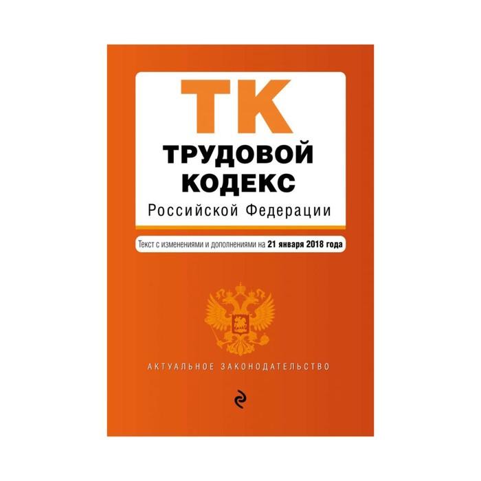 мАкуалЗакон. Трудовой кодекс Российской Федерации. Текст с изм. и доп. на 21 января 2018г