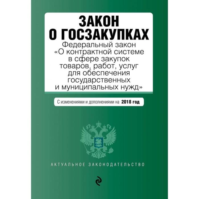"""Закон о госзакупках: ФЗ """"О контрактной системе в сфере закуп товаров..."""" изм и доп на 2018"""