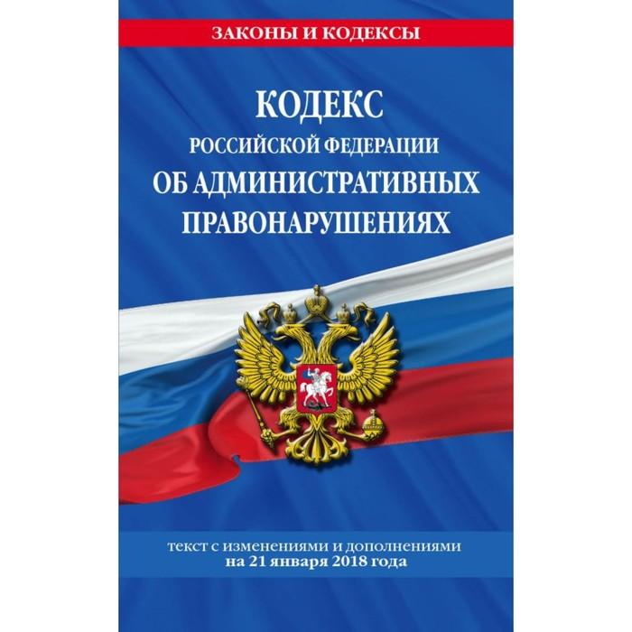 Кодекс РФ об административных правонарушениях: текст с посл изм и доп на 21 января 2018 г.