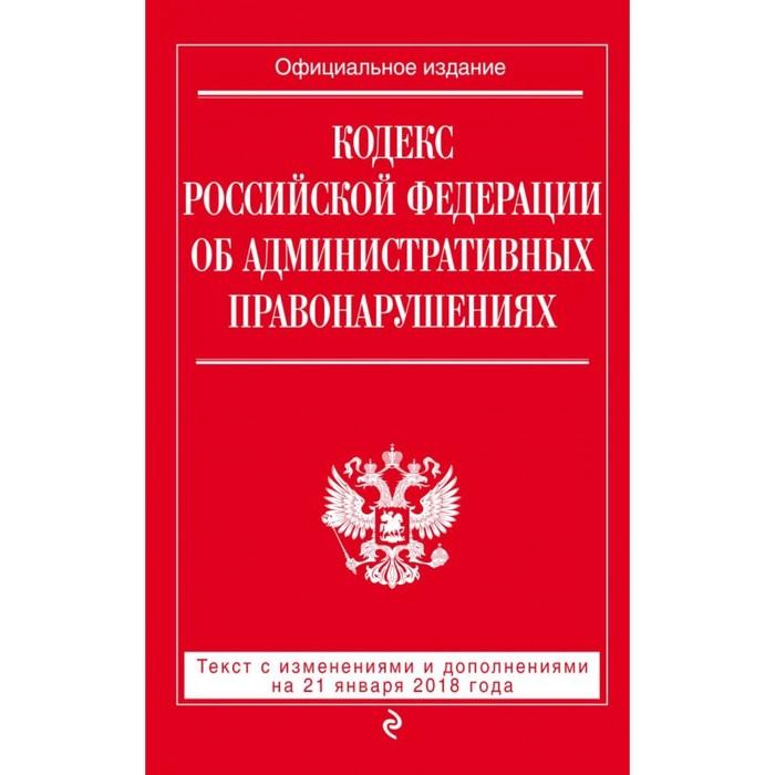 Кодекс РФ об административных правонарушениях: текст с посл. изм и доп на 21 января 2018 г