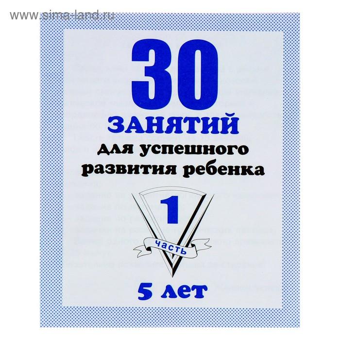 """Рабочая тетрадь """"30 занятий для успешного развития ребенка"""" для 5и лет ч.1"""