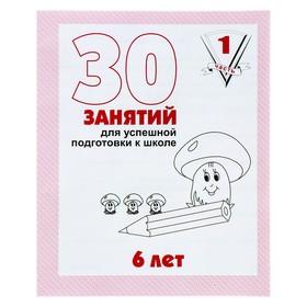 """Рабочая тетрадь """"30 занятий для успешной подготовки к школе"""" с 6 лет ч.1"""