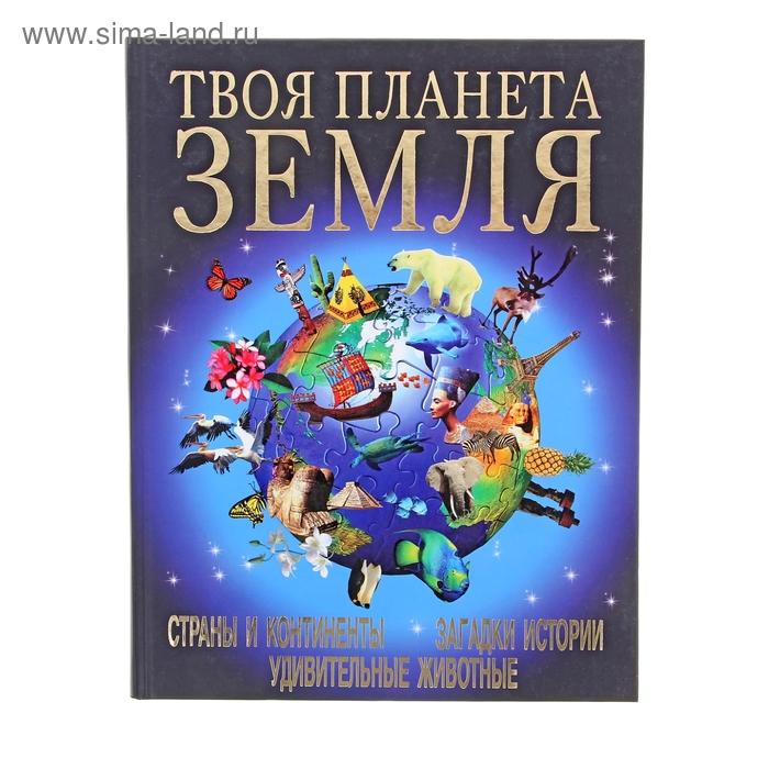 Книга Твоя планета Земля. Страны и континенты. Загадки истории. Удивительные животные 128стр   10917
