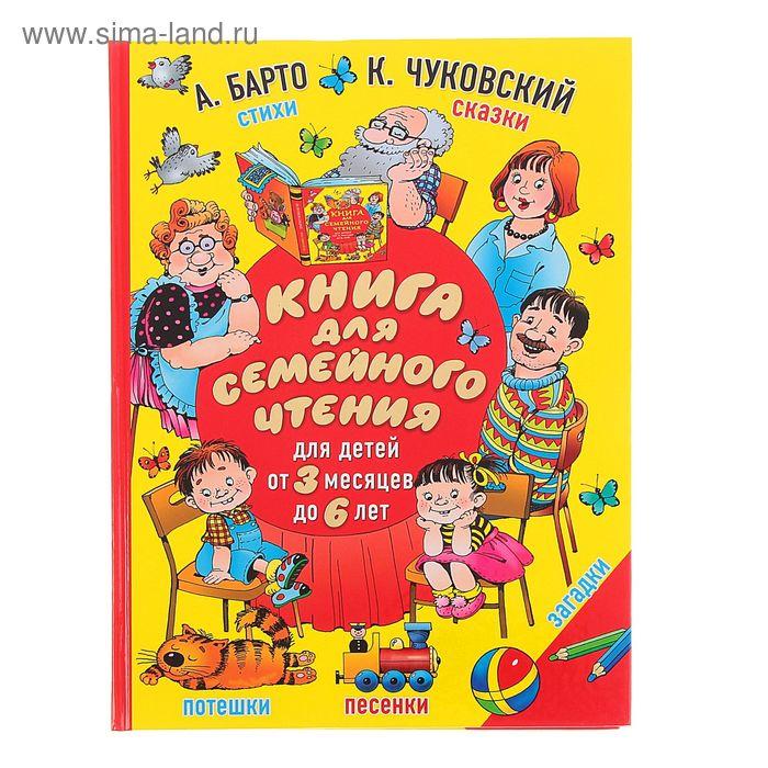 Книга для семейного чтения: для детей от 3 месяцев до 6 лет. Автор: Барто А.Л., Чуковский К.И.