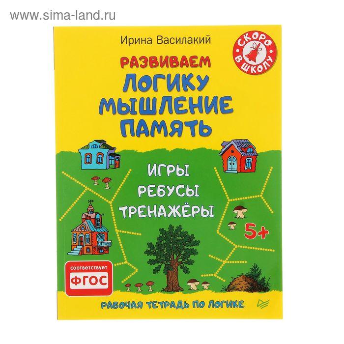 Развиваем логику, мышление, память. Игры, ребусы, тренажёры 5+ . Автор: Василакий И.Р.